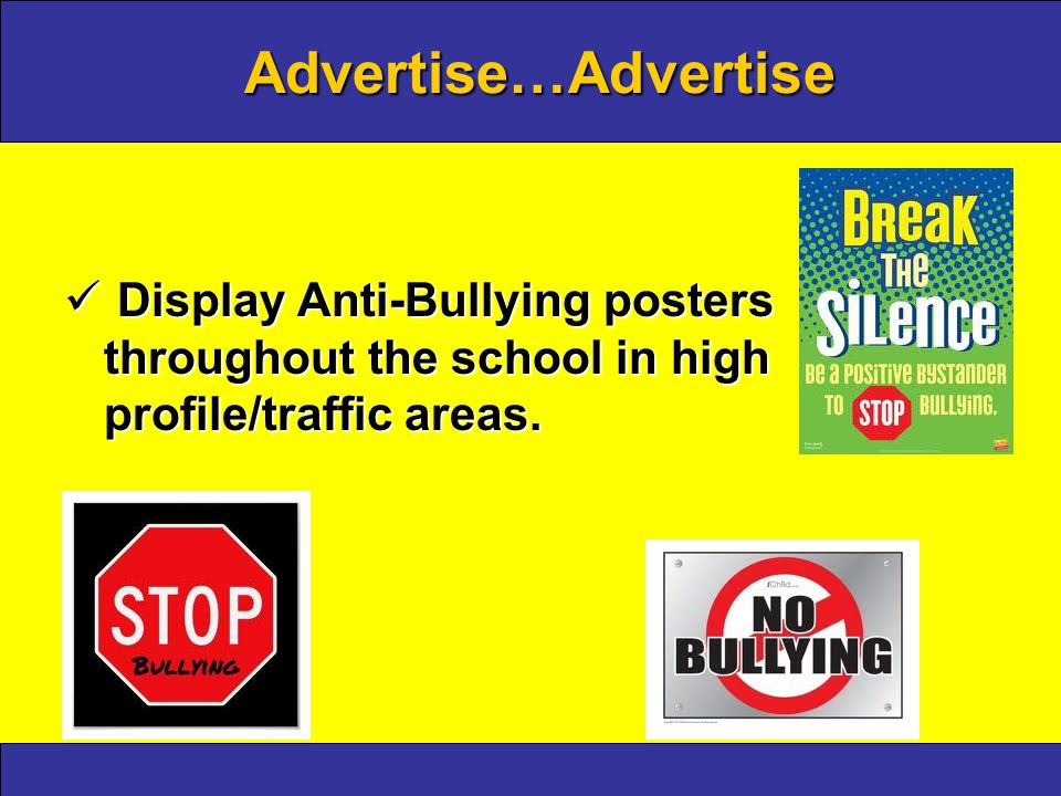Advertise…Advertise Display Anti-Bullying posters throughout the school in high profile/traffic areas.