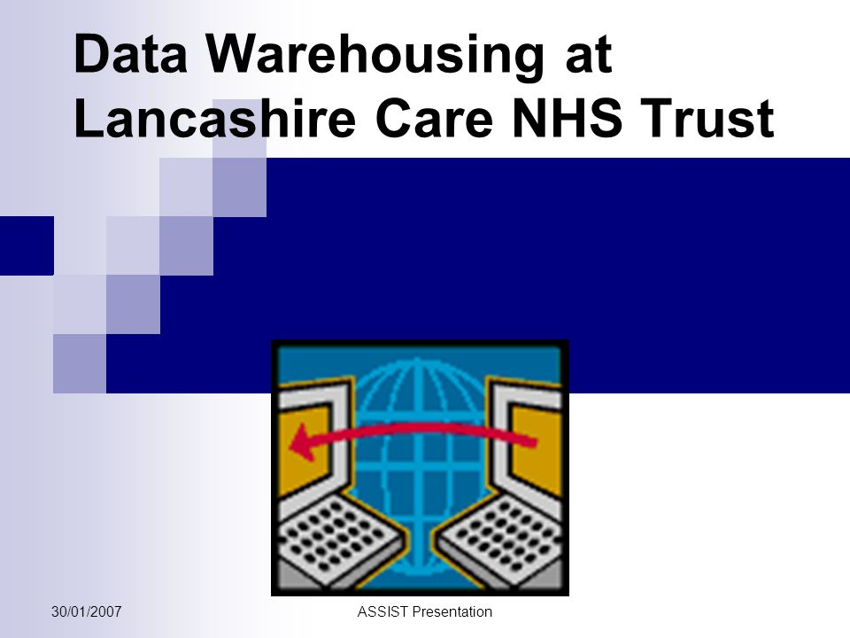 30/01/2007ASSIST Presentation Data Warehousing at Lancashire Care NHS Trust