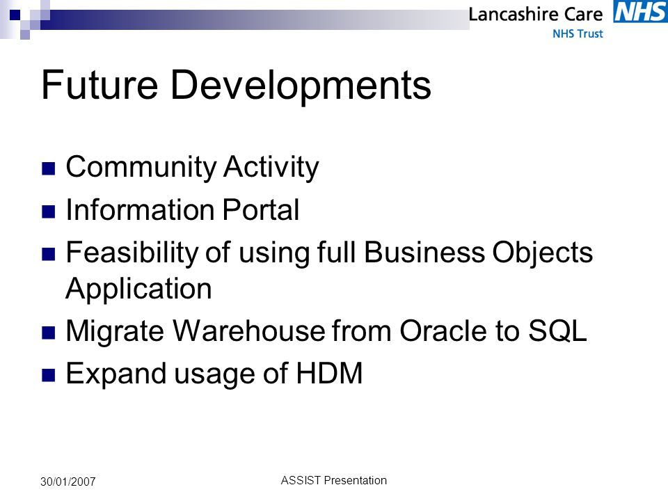 ASSIST Presentation 30/01/2007 Future Developments Community Activity Information Portal Feasibility of using full Business Objects Application Migrate Warehouse from Oracle to SQL Expand usage of HDM