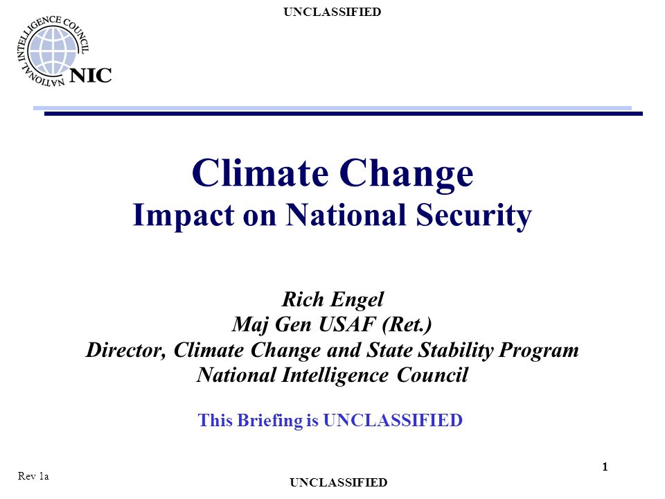 UNCLASSIFIED 1 Climate Change Impact on National Security Rich Engel Maj Gen USAF (Ret.) Director, Climate Change and State Stability Program National