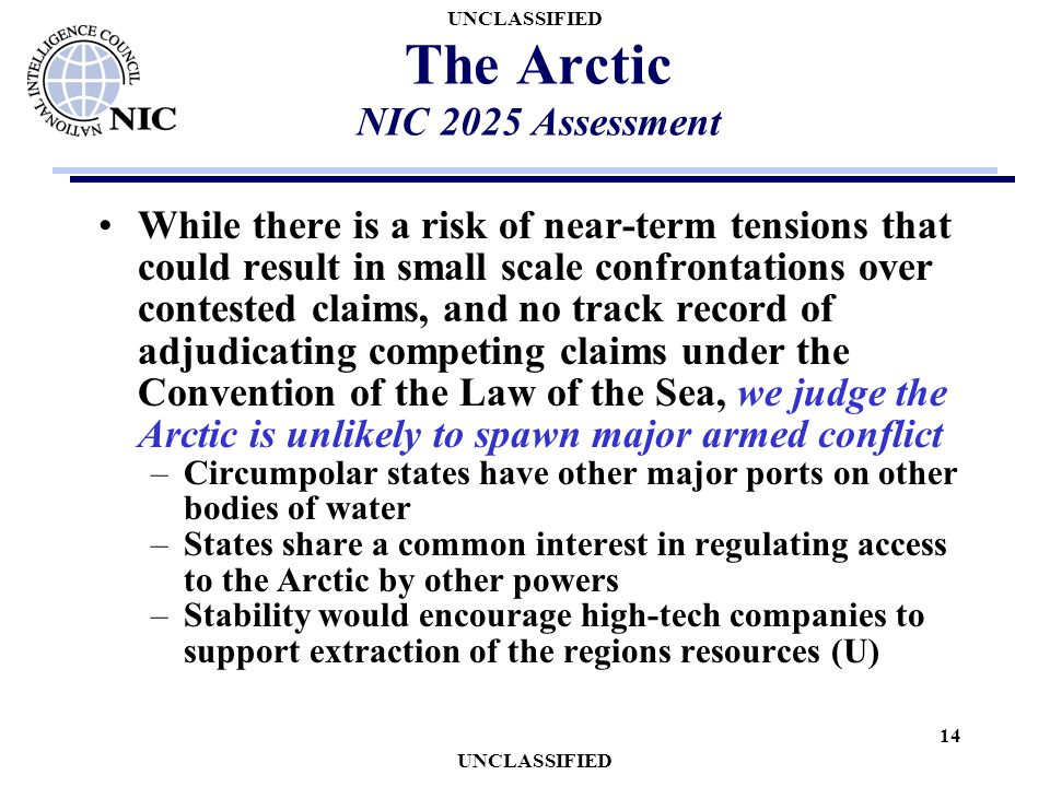 UNCLASSIFIED 14 The Arctic NIC 2025 Assessment While there is a risk of near-term tensions that could result in small scale confrontations over contes