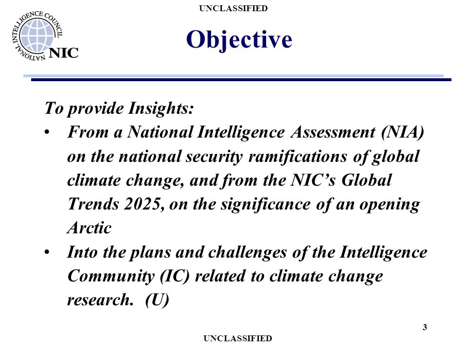 UNCLASSIFIED 3 Objective To provide Insights: From a National Intelligence Assessment (NIA) on the national security ramifications of global climate c