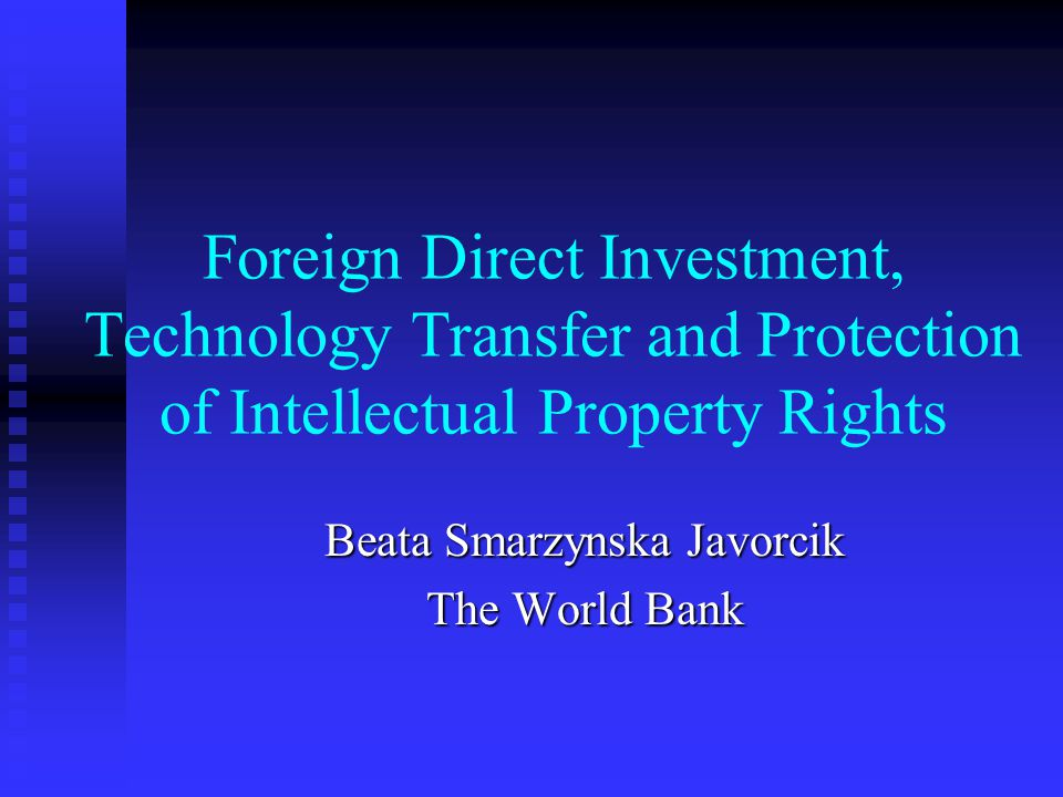 Foreign Direct Investment, Technology Transfer and Protection of Intellectual Property Rights Beata Smarzynska Javorcik The World Bank