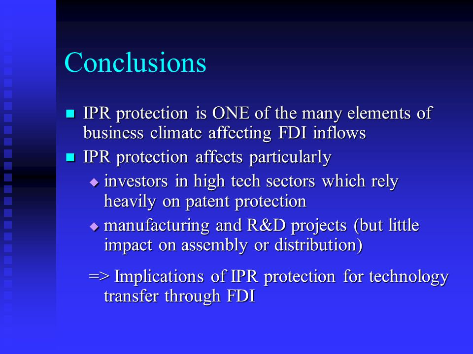 Conclusions IPR protection is ONE of the many elements of business climate affecting FDI inflows IPR protection is ONE of the many elements of business climate affecting FDI inflows IPR protection affects particularly IPR protection affects particularly  investors in high tech sectors which rely heavily on patent protection  manufacturing and R&D projects (but little impact on assembly or distribution) => Implications of IPR protection for technology transfer through FDI