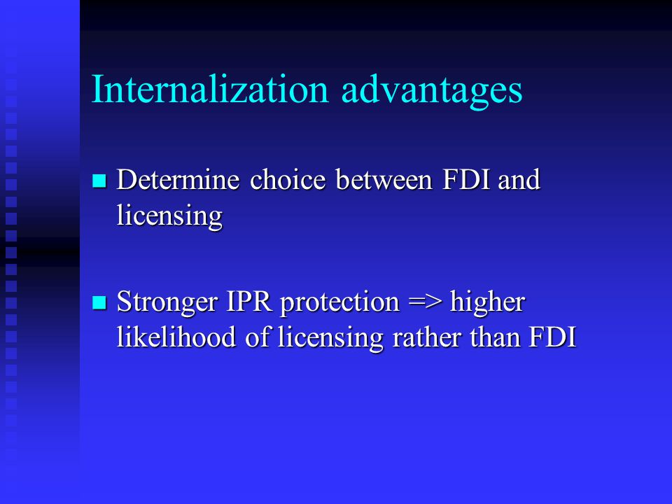 Internalization advantages Determine choice between FDI and licensing Determine choice between FDI and licensing Stronger IPR protection => higher likelihood of licensing rather than FDI Stronger IPR protection => higher likelihood of licensing rather than FDI