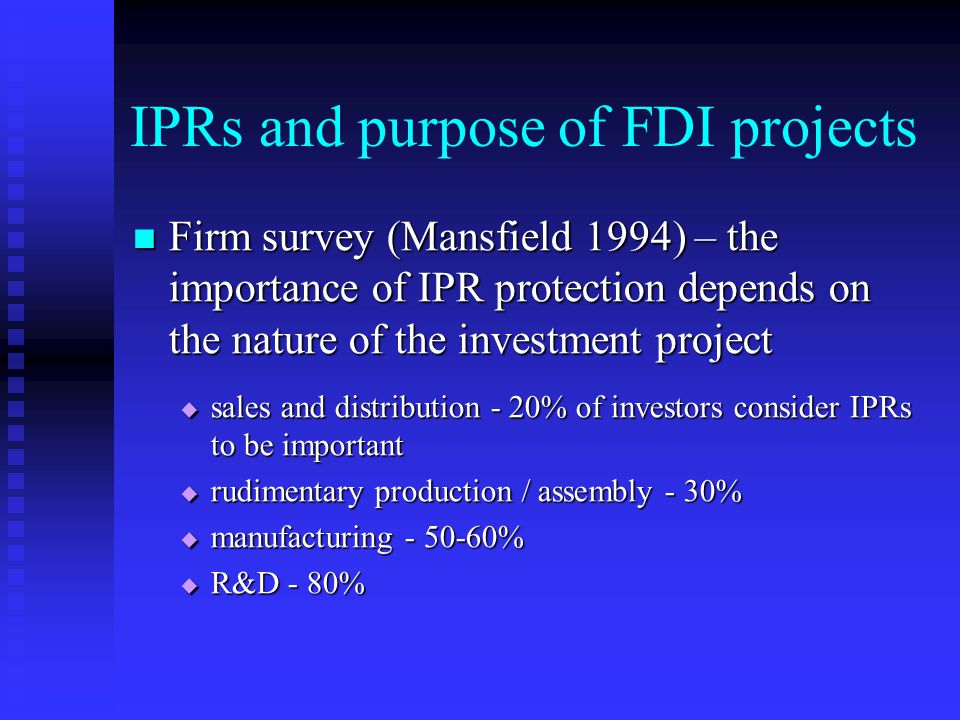 IPRs and purpose of FDI projects Firm survey (Mansfield 1994) – the importance of IPR protection depends on the nature of the investment project Firm survey (Mansfield 1994) – the importance of IPR protection depends on the nature of the investment project  sales and distribution - 20% of investors consider IPRs to be important  rudimentary production / assembly - 30%  manufacturing - 50-60%  R&D - 80%
