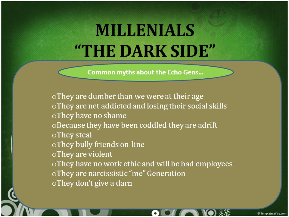 MILLENIALS THE DARK SIDE Common myths about the Echo Gens… o They are dumber than we were at their age o They are net addicted and losing their social skills o They have no shame o Because they have been coddled they are adrift o They steal o They bully friends on-line o They are violent o They have no work ethic and will be bad employees o They are narcissistic me Generation o They don't give a darn