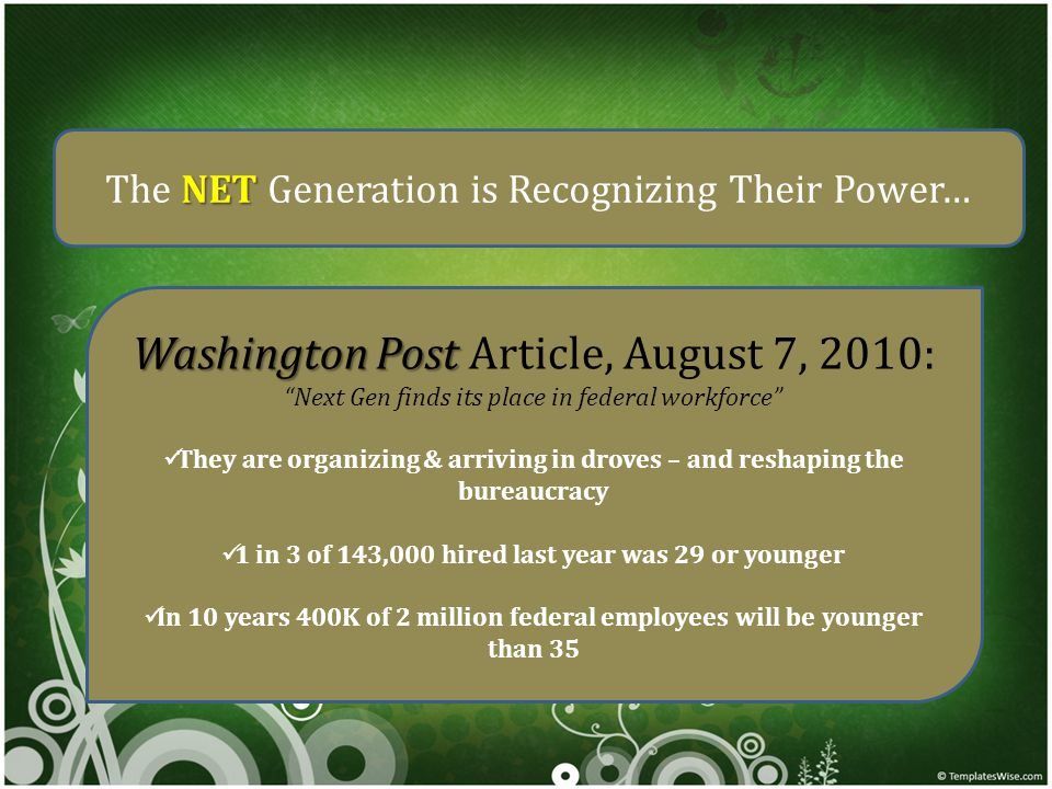 NET The NET Generation is Recognizing Their Power… Washington Post Washington Post Article, August 7, 2010: Next Gen finds its place in federal workforce They are organizing & arriving in droves – and reshaping the bureaucracy 1 in 3 of 143,000 hired last year was 29 or younger In 10 years 400K of 2 million federal employees will be younger than 35