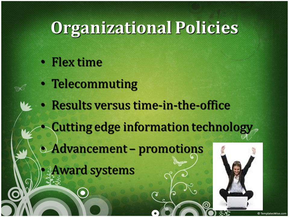 Organizational Policies Flex time Flex time Telecommuting Telecommuting Results versus time-in-the-office Results versus time-in-the-office Cutting edge information technology Cutting edge information technology Advancement – promotions Advancement – promotions Award systems Award systems