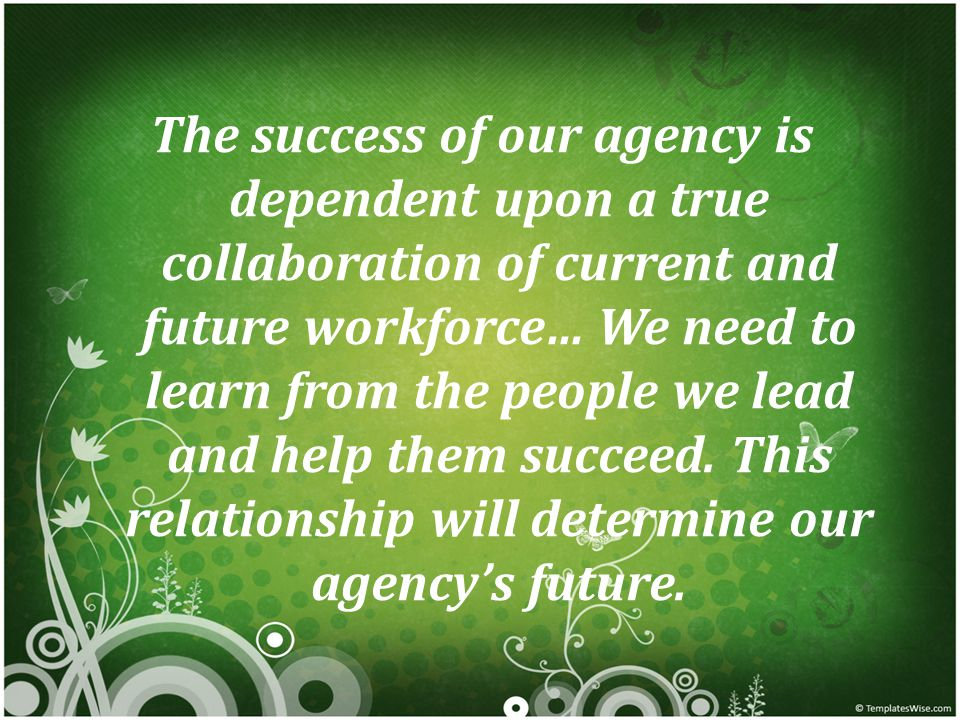 The success of our agency is dependent upon a true collaboration of current and future workforce… We need to learn from the people we lead and help them succeed.