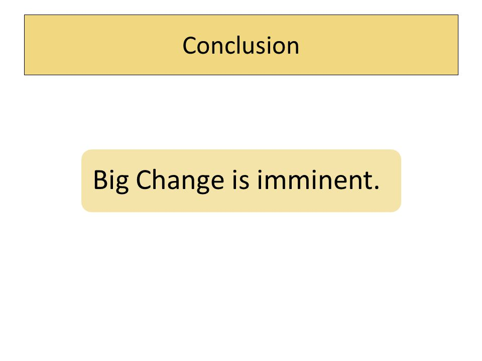 Conclusion Big Change is imminent.