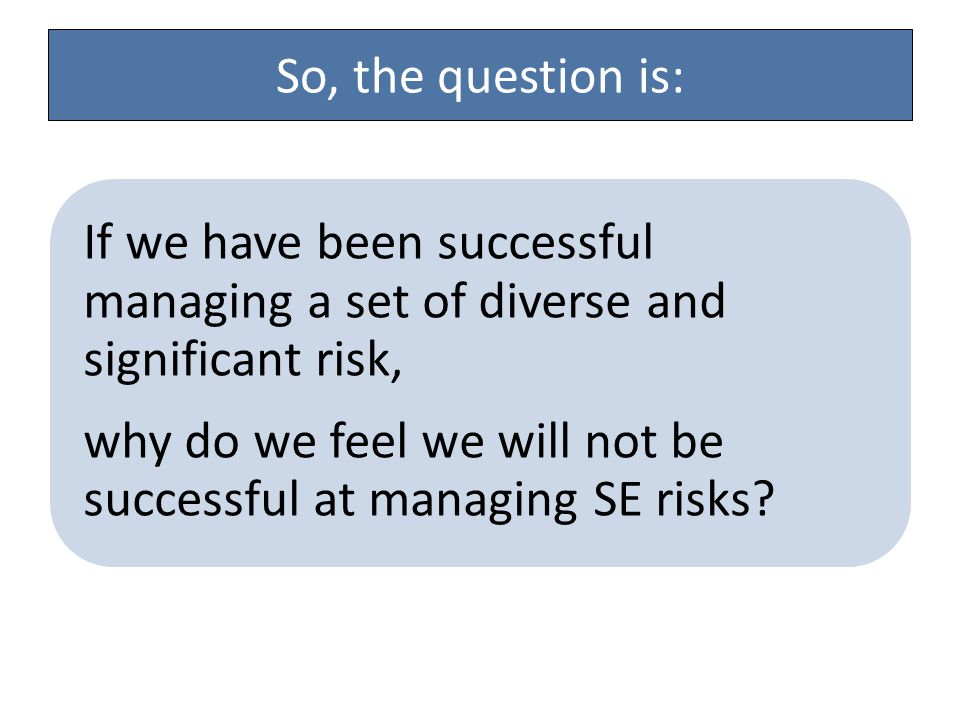 So, the question is: If we have been successful managing a set of diverse and significant risk, why do we feel we will not be successful at managing SE risks