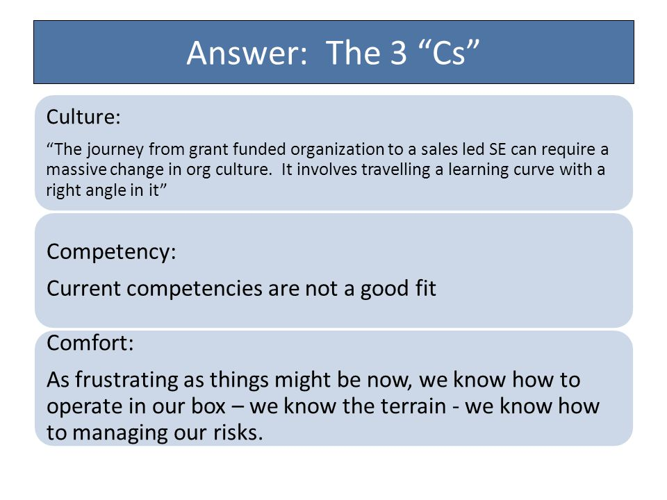 "Answer: The 3 ""Cs"" Culture: ""The journey from grant funded organization to a sales led SE can require a massive change in org culture. It involves tra"