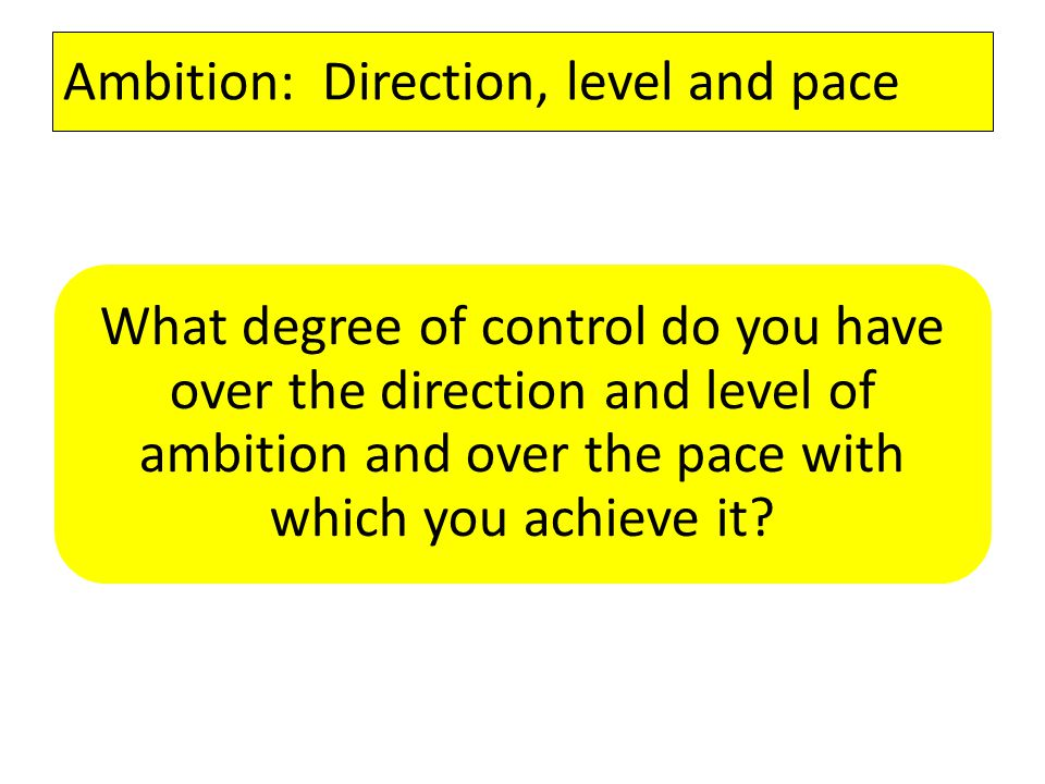Ambition: Direction, level and pace What degree of control do you have over the direction and level of ambition and over the pace with which you achieve it?