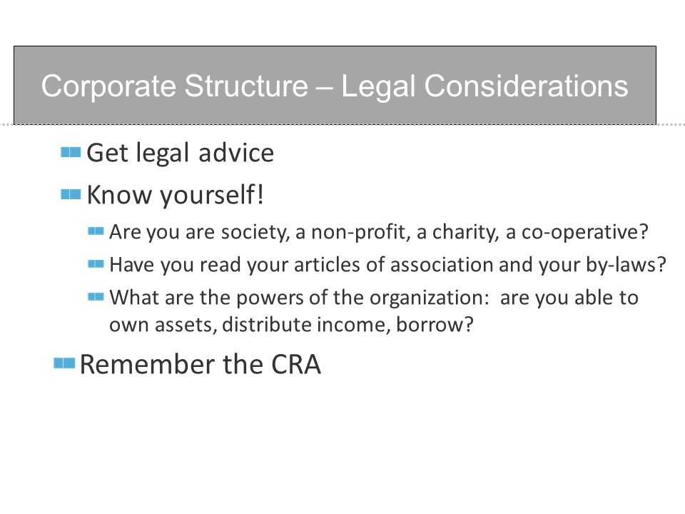 Get legal advice Know yourself. Are you are society, a non-profit, a charity, a co-operative.