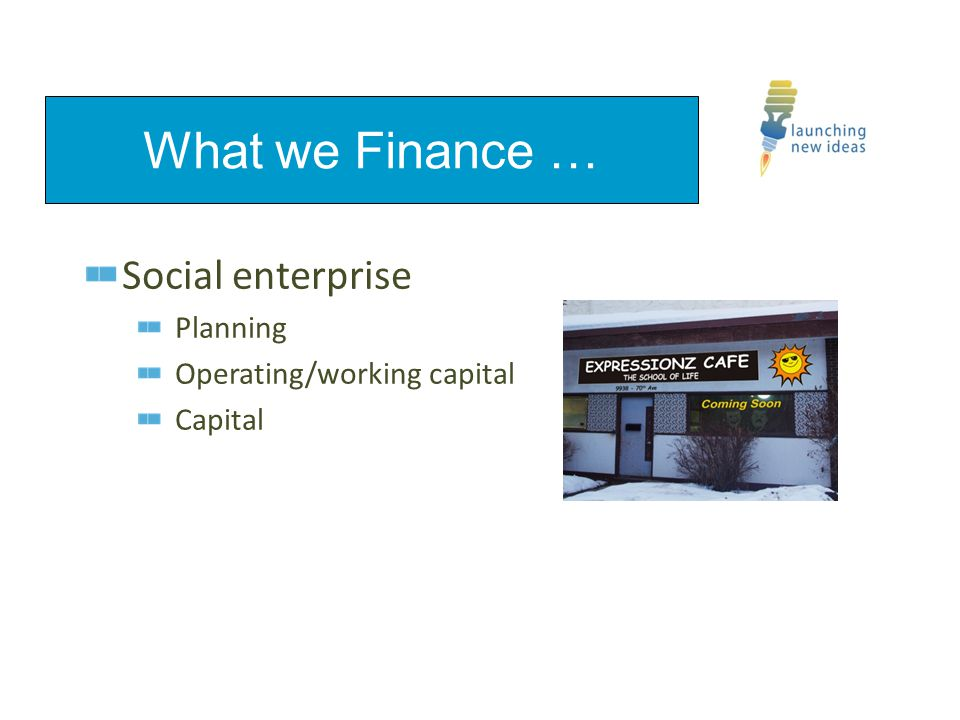 Social enterprise Planning Operating/working capital Capital What we Finance …