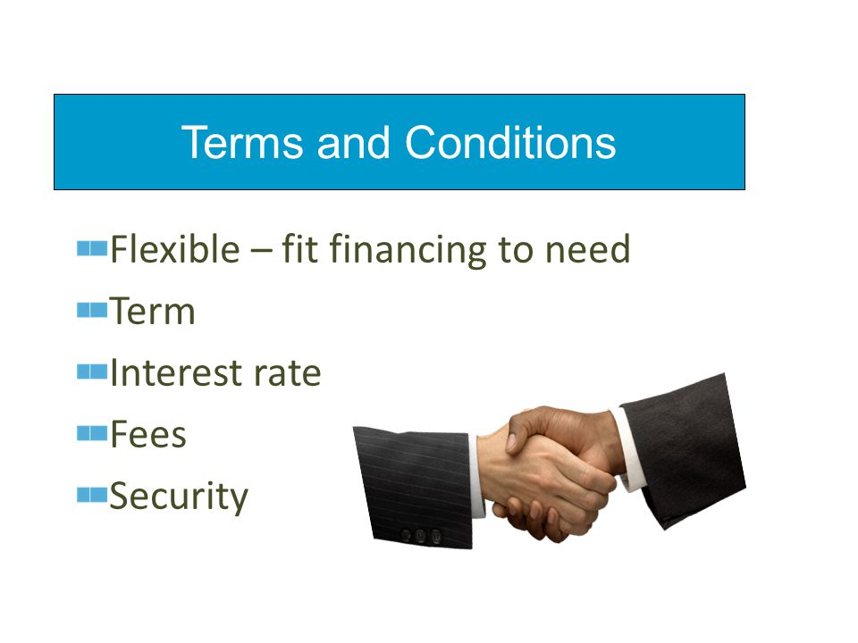 Flexible – fit financing to need Term Interest rate Fees Security Terms and Conditions