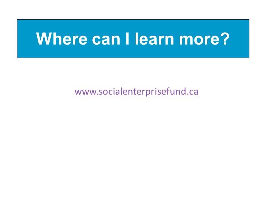 Where can I learn more? www.socialenterprisefund.ca