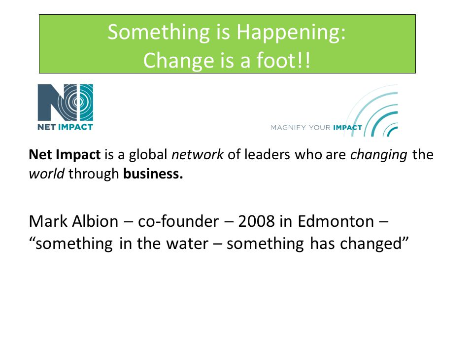 Something is Happening: Change is a foot!! Net Impact is a global network of leaders who are changing the world through business. Mark Albion – co-fou