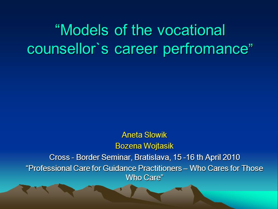 Models of the vocational counsellor`s career perfromance Aneta Slowik Bozena Wojtasik Cross - Border Seminar, Bratislava, 15 -16 th April 2010 Professional Care for Guidance Practitioners – Who Cares for Those Who Care