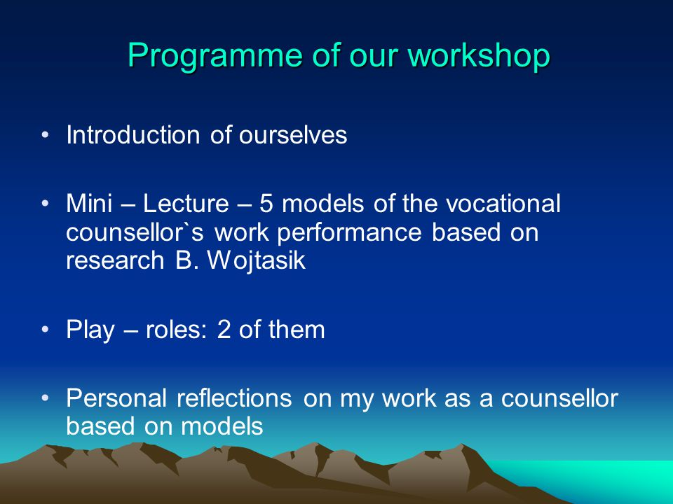 Programme of our workshop Introduction of ourselves Mini – Lecture – 5 models of the vocational counsellor`s work performance based on research B. Woj