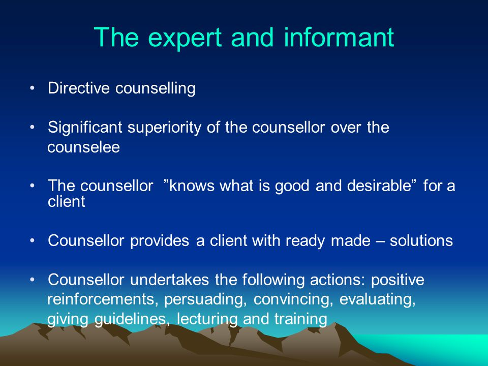 The expert and informant Directive counselling Significant superiority of the counsellor over the counselee The counsellor knows what is good and desirable for a client Counsellor provides a client with ready made – solutions Counsellor undertakes the following actions: positive reinforcements, persuading, convincing, evaluating, giving guidelines, lecturing and training