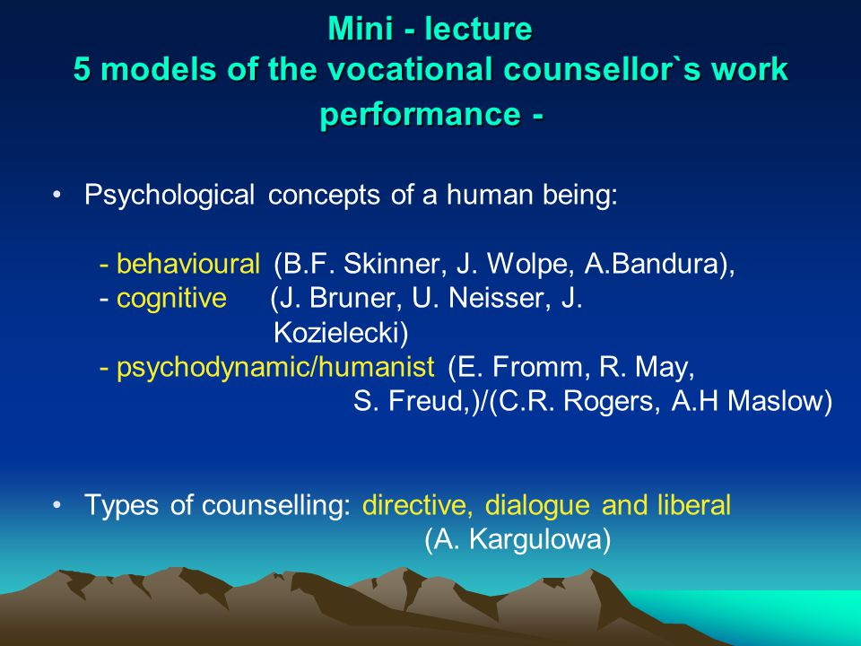Mini - lecture 5 models of the vocational counsellor`s work performance - Psychological concepts of a human being: - behavioural (B.F. Skinner, J. Wol