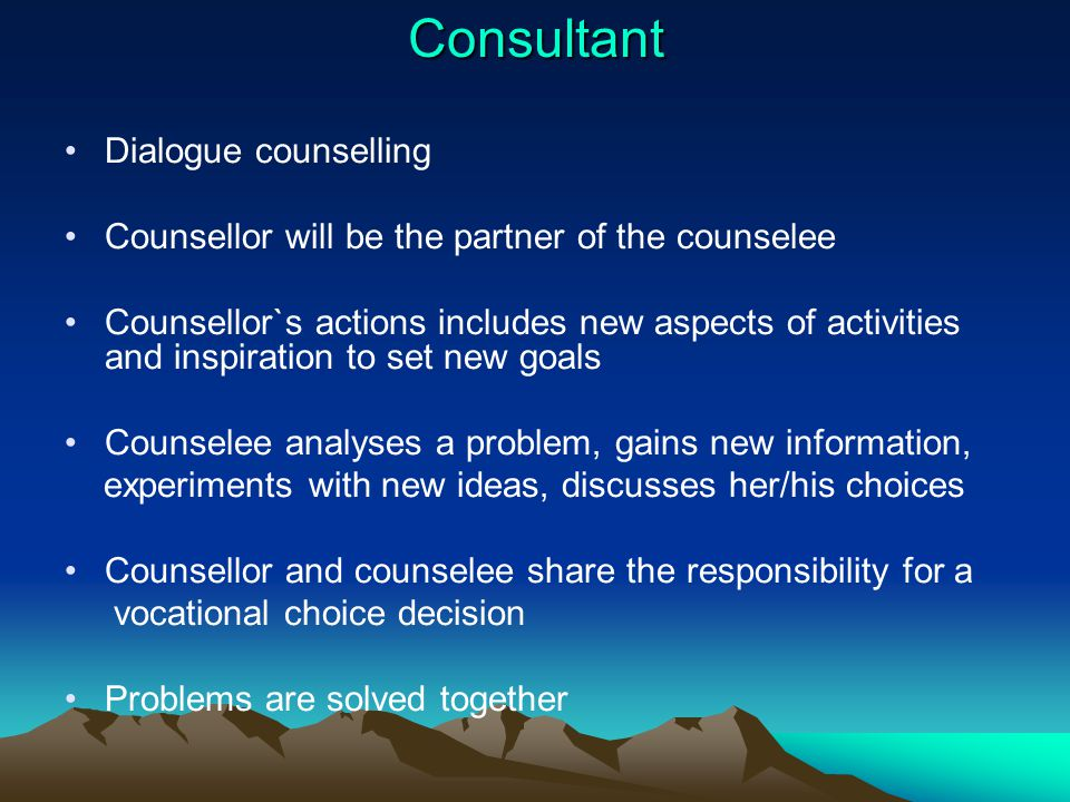 Consultant Dialogue counselling Counsellor will be the partner of the counselee Counsellor`s actions includes new aspects of activities and inspiration to set new goals Counselee analyses a problem, gains new information, experiments with new ideas, discusses her/his choices Counsellor and counselee share the responsibility for a vocational choice decision Problems are solved together