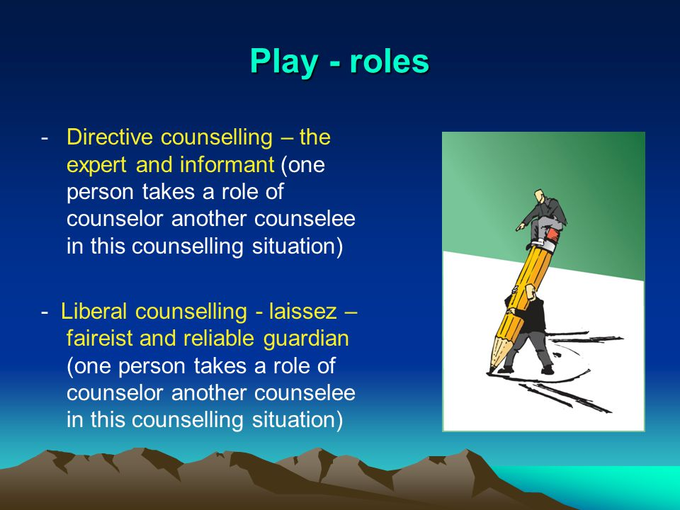 Play - roles -Directive counselling – the expert and informant (one person takes a role of counselor another counselee in this counselling situation) - Liberal counselling - laissez – faireist and reliable guardian (one person takes a role of counselor another counselee in this counselling situation)
