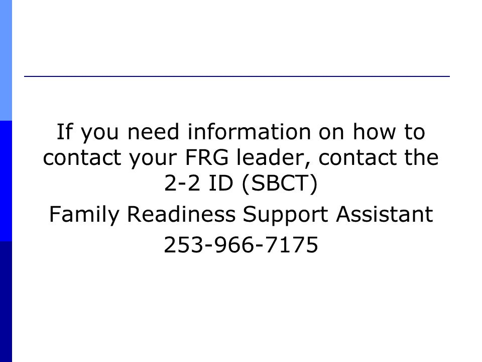 If you need information on how to contact your FRG leader, contact the 2-2 ID (SBCT) Family Readiness Support Assistant 253-966-7175