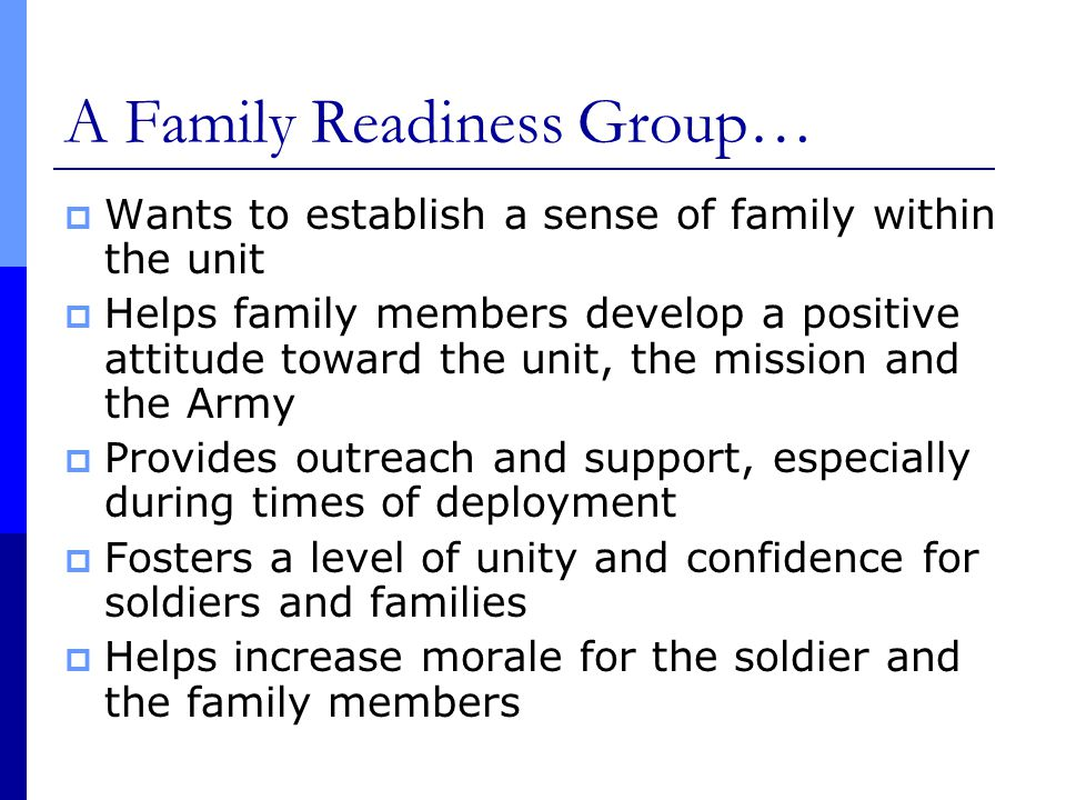 A Family Readiness Group…  Wants to establish a sense of family within the unit  Helps family members develop a positive attitude toward the unit, the mission and the Army  Provides outreach and support, especially during times of deployment  Fosters a level of unity and confidence for soldiers and families  Helps increase morale for the soldier and the family members