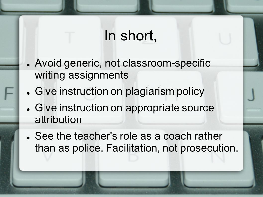 In short, Avoid generic, not classroom-specific writing assignments Give instruction on plagiarism policy Give instruction on appropriate source attribution See the teacher s role as a coach rather than as police.