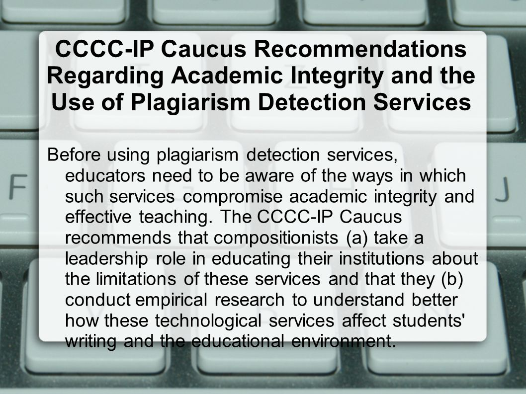 CCCC-IP Caucus Recommendations Regarding Academic Integrity and the Use of Plagiarism Detection Services Before using plagiarism detection services, educators need to be aware of the ways in which such services compromise academic integrity and effective teaching.