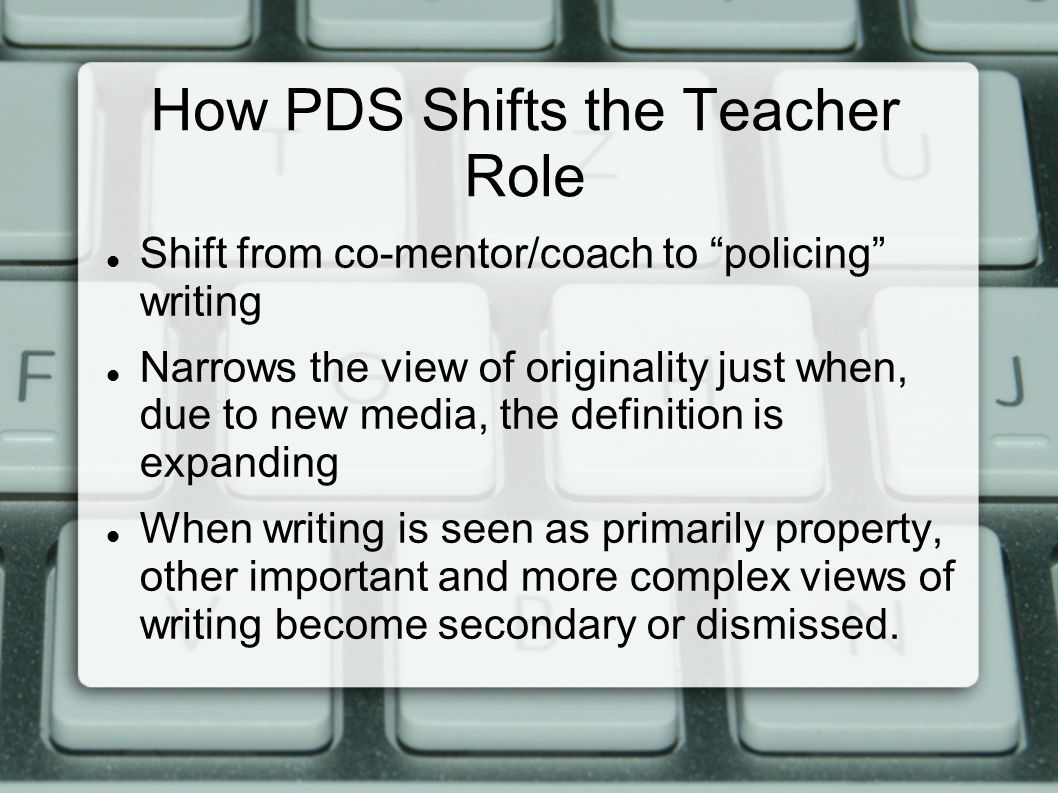 How PDS Shifts the Teacher Role Shift from co-mentor/coach to policing writing Narrows the view of originality just when, due to new media, the definition is expanding When writing is seen as primarily property, other important and more complex views of writing become secondary or dismissed.