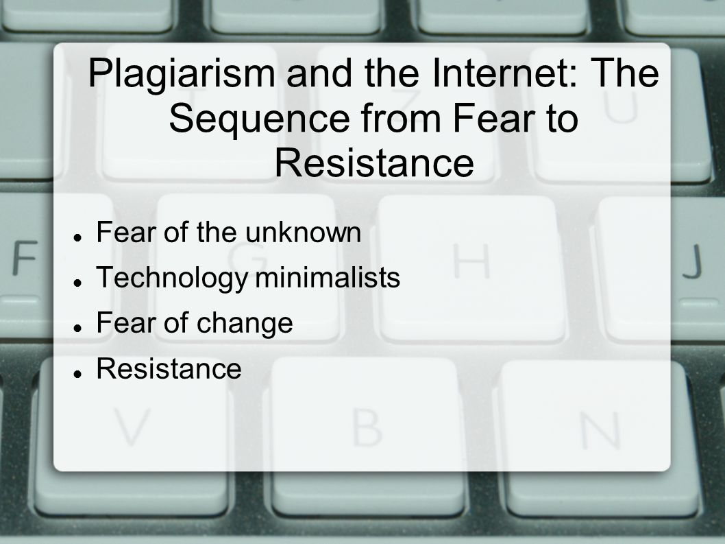 Plagiarism and the Internet: The Sequence from Fear to Resistance Fear of the unknown Technology minimalists Fear of change Resistance