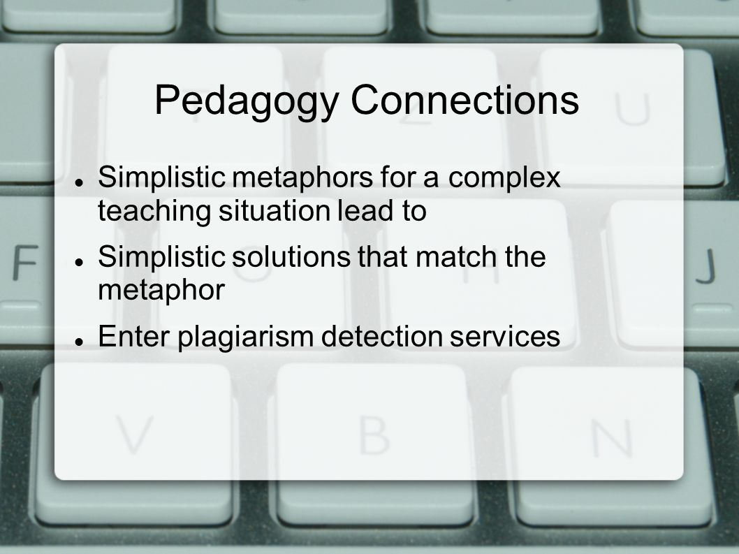 Pedagogy Connections Simplistic metaphors for a complex teaching situation lead to Simplistic solutions that match the metaphor Enter plagiarism detection services