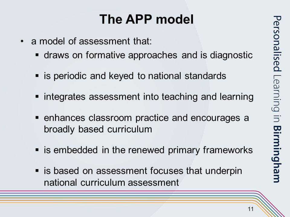 11 The APP model a model of assessment that:  draws on formative approaches and is diagnostic  is periodic and keyed to national standards  integrates assessment into teaching and learning  enhances classroom practice and encourages a broadly based curriculum  is embedded in the renewed primary frameworks  is based on assessment focuses that underpin national curriculum assessment