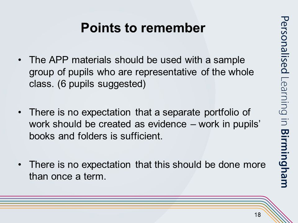 18 Points to remember The APP materials should be used with a sample group of pupils who are representative of the whole class.