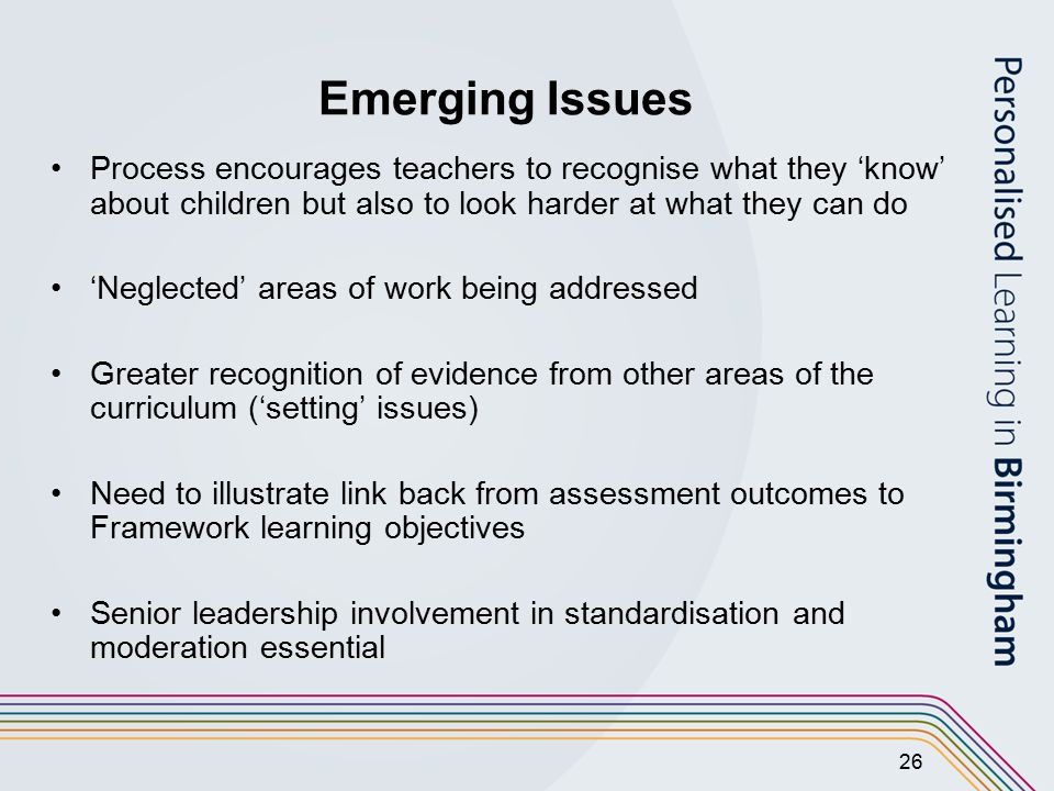 26 Emerging Issues Process encourages teachers to recognise what they 'know' about children but also to look harder at what they can do 'Neglected' areas of work being addressed Greater recognition of evidence from other areas of the curriculum ('setting' issues) Need to illustrate link back from assessment outcomes to Framework learning objectives Senior leadership involvement in standardisation and moderation essential