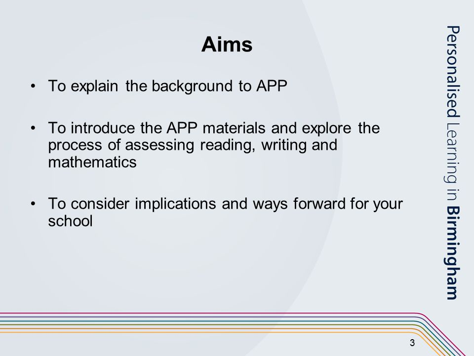 3 Aims To explain the background to APP To introduce the APP materials and explore the process of assessing reading, writing and mathematics To consider implications and ways forward for your school