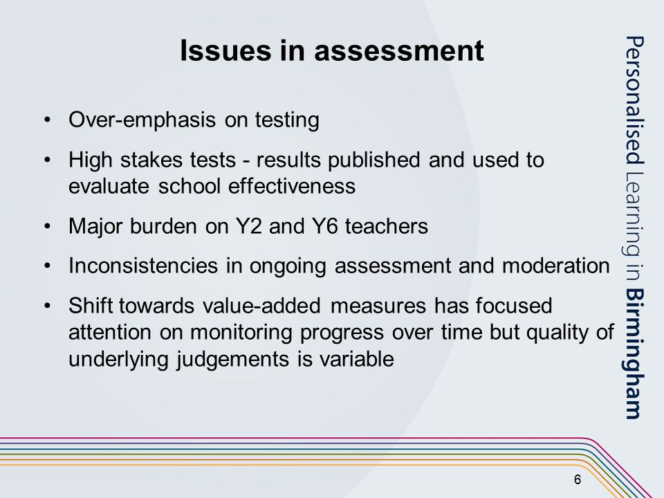6 Issues in assessment Over-emphasis on testing High stakes tests - results published and used to evaluate school effectiveness Major burden on Y2 and Y6 teachers Inconsistencies in ongoing assessment and moderation Shift towards value-added measures has focused attention on monitoring progress over time but quality of underlying judgements is variable