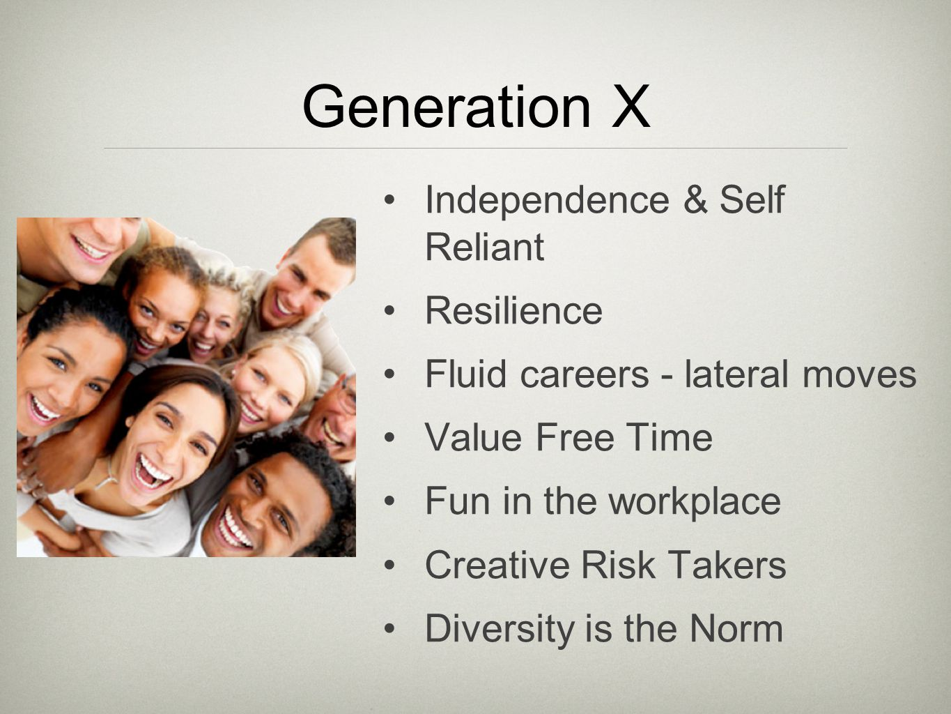 Generation X Independence & Self Reliant Resilience Fluid careers - lateral moves Value Free Time Fun in the workplace Creative Risk Takers Diversity