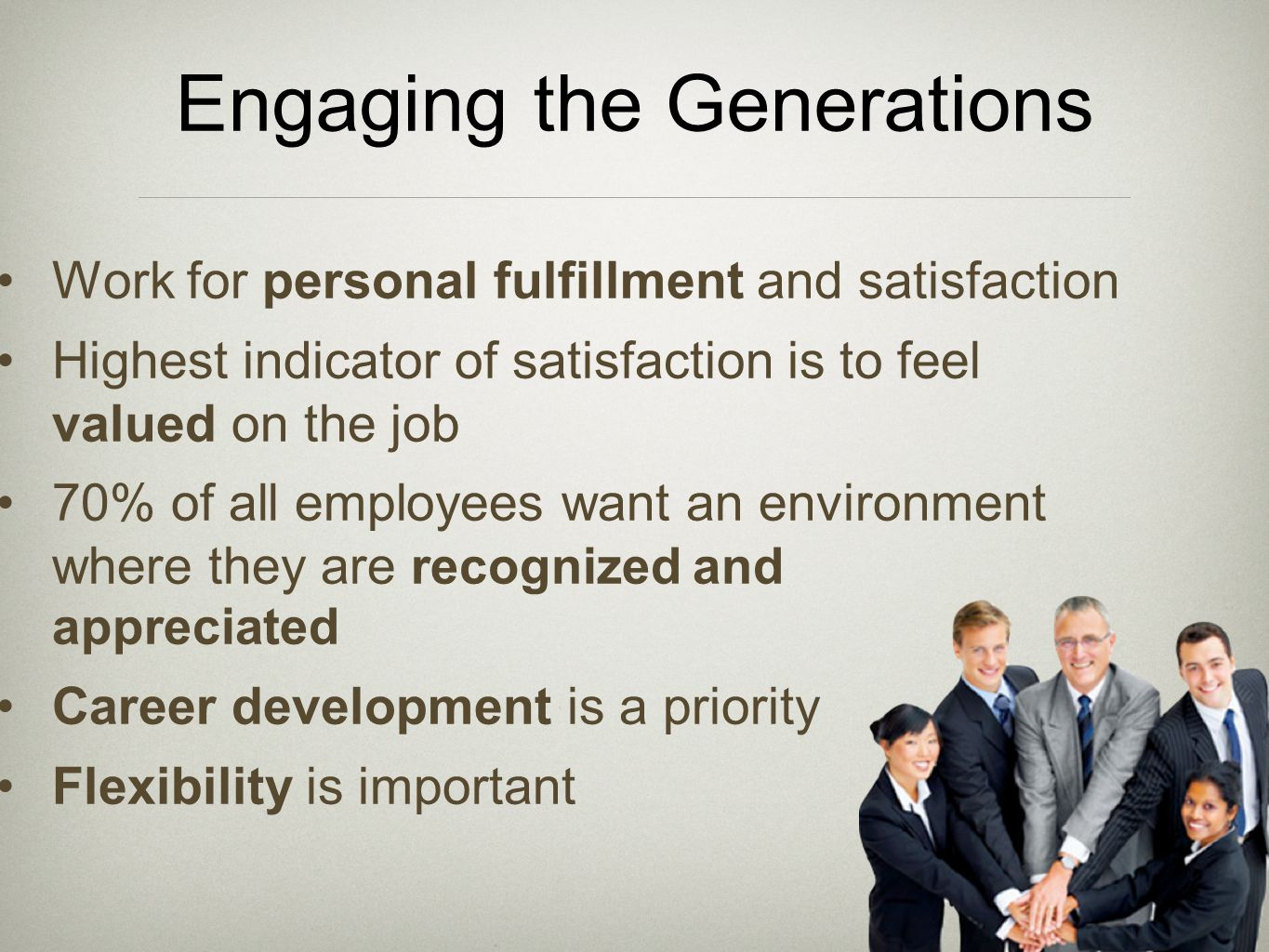 Engaging the Generations Work for personal fulfillment and satisfaction Highest indicator of satisfaction is to feel valued on the job 70% of all empl
