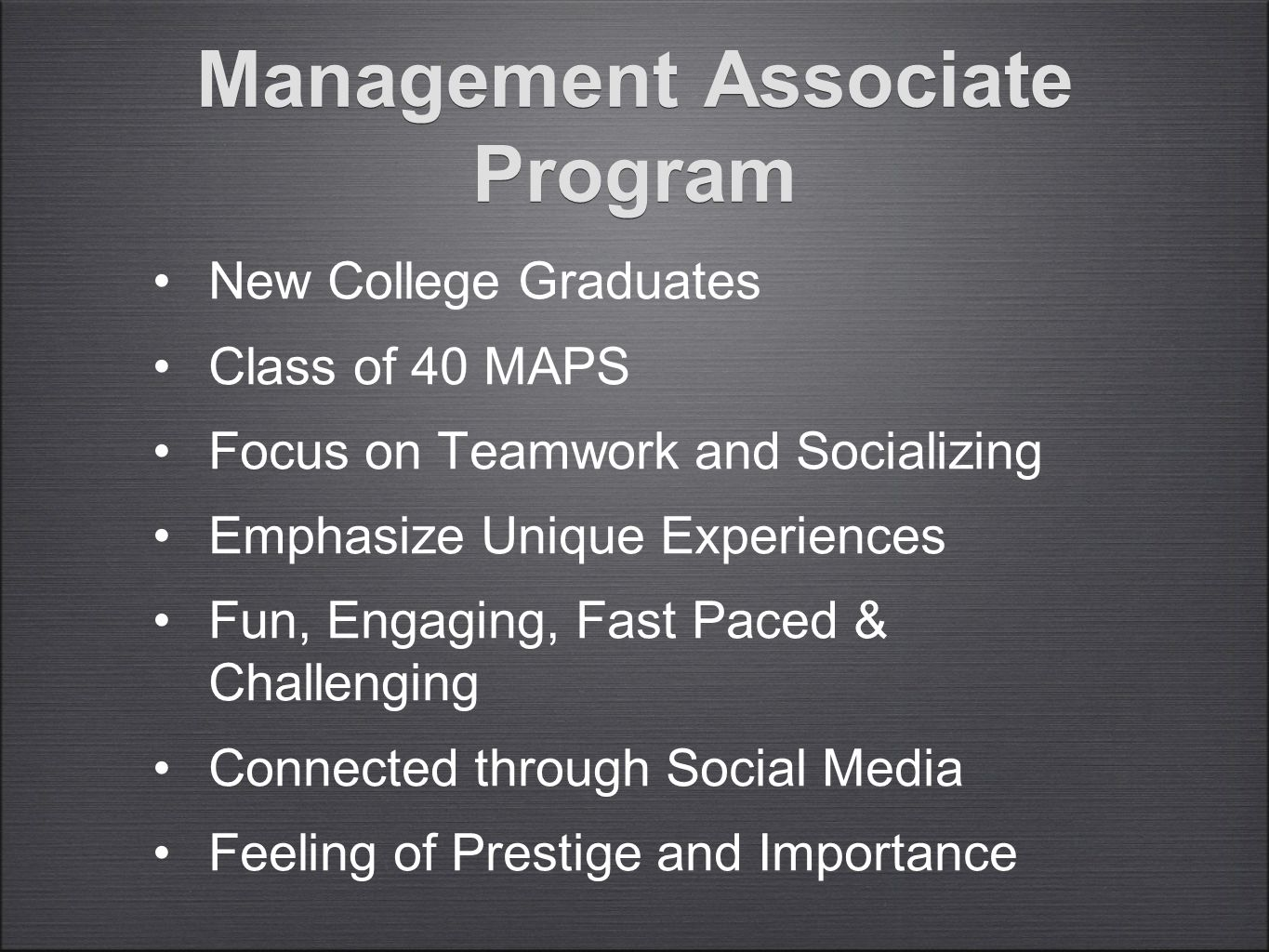 Management Associate Program New College Graduates Class of 40 MAPS Focus on Teamwork and Socializing Emphasize Unique Experiences Fun, Engaging, Fast