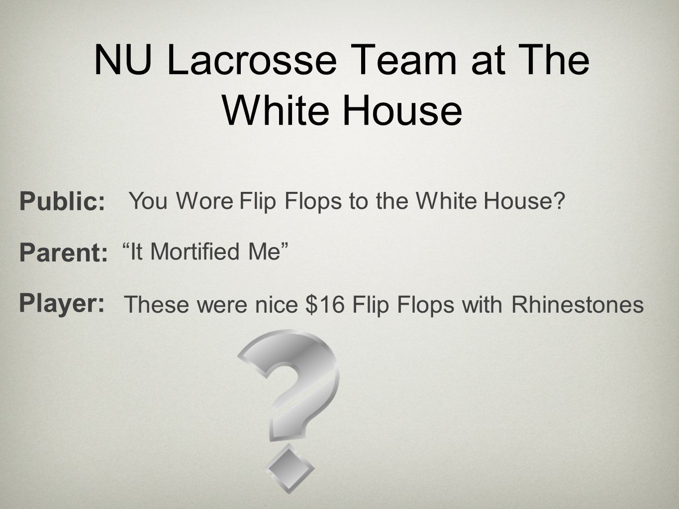 "NU Lacrosse Team at The White House You Wore Flip Flops to the White House? Public: These were nice $16 Flip Flops with Rhinestones Player: Parent: ""I"