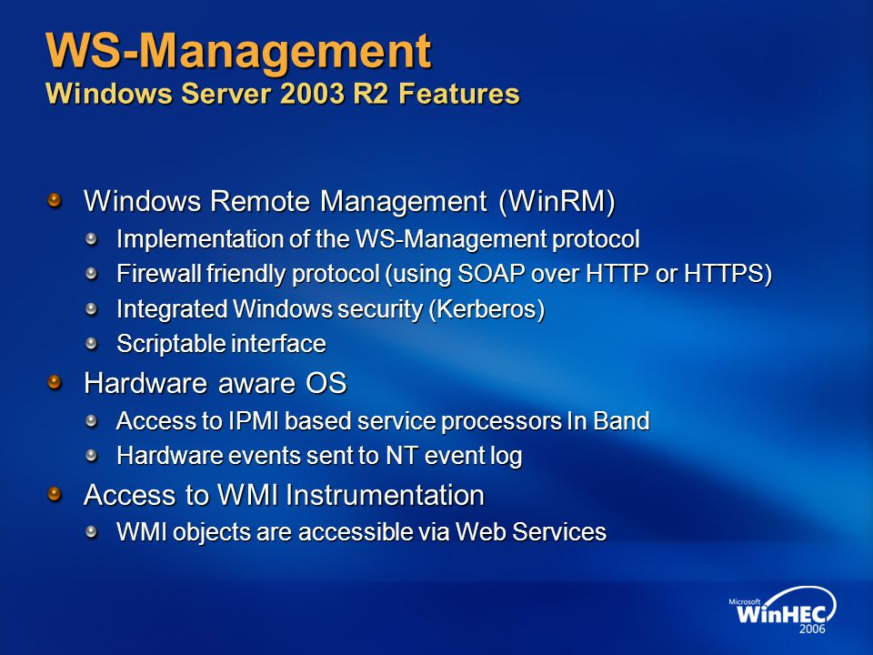 WS-Management Windows Server 2003 R2 Features Windows Remote Management (WinRM) Implementation of the WS-Management protocol Firewall friendly protocol (using SOAP over HTTP or HTTPS) Integrated Windows security (Kerberos) Scriptable interface Hardware aware OS Access to IPMI based service processors In Band Hardware events sent to NT event log Access to WMI Instrumentation WMI objects are accessible via Web Services