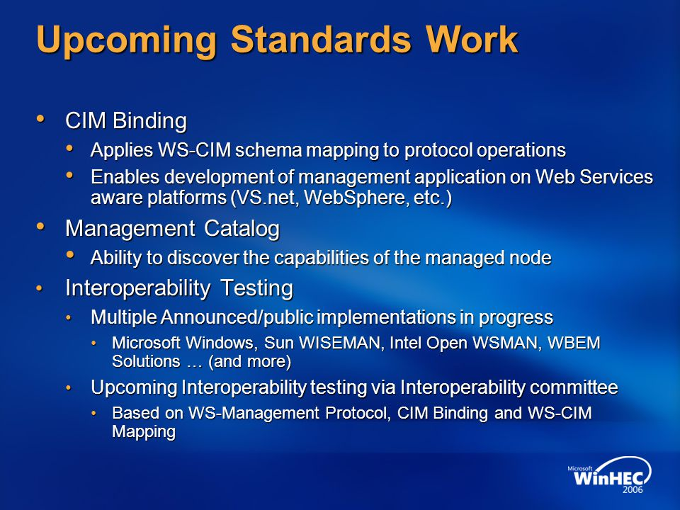 Upcoming Standards Work CIM BindingCIM Binding Applies WS-CIM schema mapping to protocol operationsApplies WS-CIM schema mapping to protocol operations Enables development of management application on Web Services aware platforms (VS.net, WebSphere, etc.)Enables development of management application on Web Services aware platforms (VS.net, WebSphere, etc.) Management CatalogManagement Catalog Ability to discover the capabilities of the managed nodeAbility to discover the capabilities of the managed node Interoperability Testing Interoperability Testing Multiple Announced/public implementations in progress Multiple Announced/public implementations in progress Microsoft Windows, Sun WISEMAN, Intel Open WSMAN, WBEM Solutions … (and more) Microsoft Windows, Sun WISEMAN, Intel Open WSMAN, WBEM Solutions … (and more) Upcoming Interoperability testing via Interoperability committee Upcoming Interoperability testing via Interoperability committee Based on WS-Management Protocol, CIM Binding and WS-CIM Mapping Based on WS-Management Protocol, CIM Binding and WS-CIM Mapping