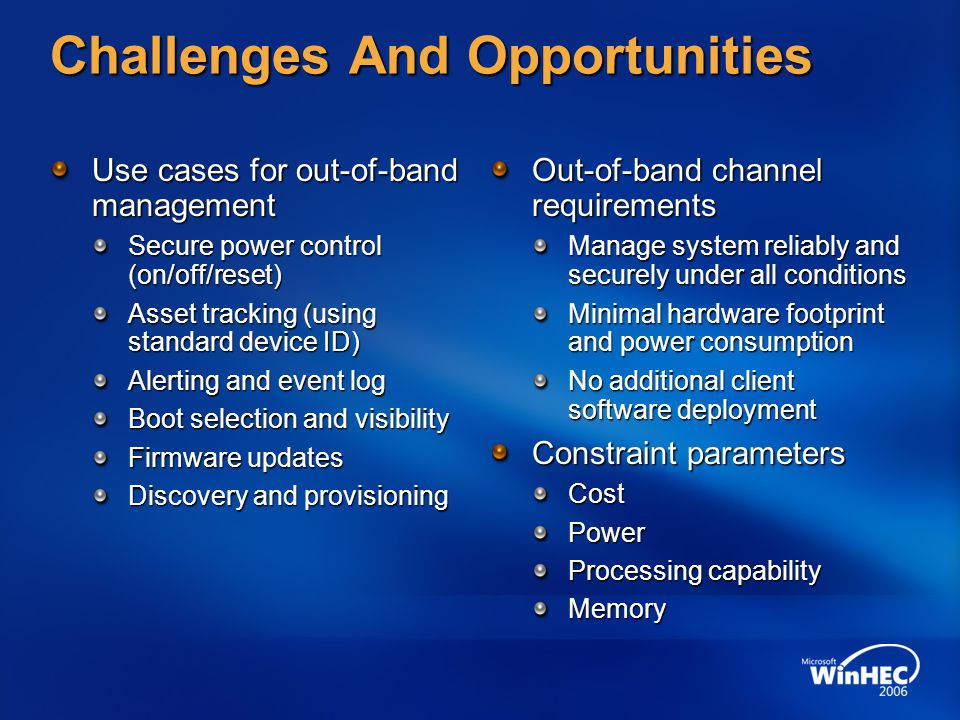 Challenges And Opportunities Use cases for out-of-band management Secure power control (on/off/reset) Asset tracking (using standard device ID) Alerting and event log Boot selection and visibility Firmware updates Discovery and provisioning Out-of-band channel requirements Manage system reliably and securely under all conditions Minimal hardware footprint and power consumption No additional client software deployment Constraint parameters CostPower Processing capability Memory