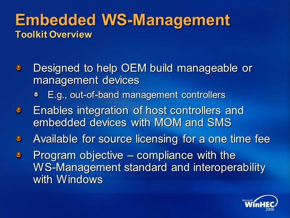 Embedded WS-Management Toolkit Overview Designed to help OEM build manageable or management devices E.g., out-of-band management controllers Enables integration of host controllers and embedded devices with MOM and SMS Available for source licensing for a one time fee Program objective – compliance with the WS-Management standard and interoperability with Windows