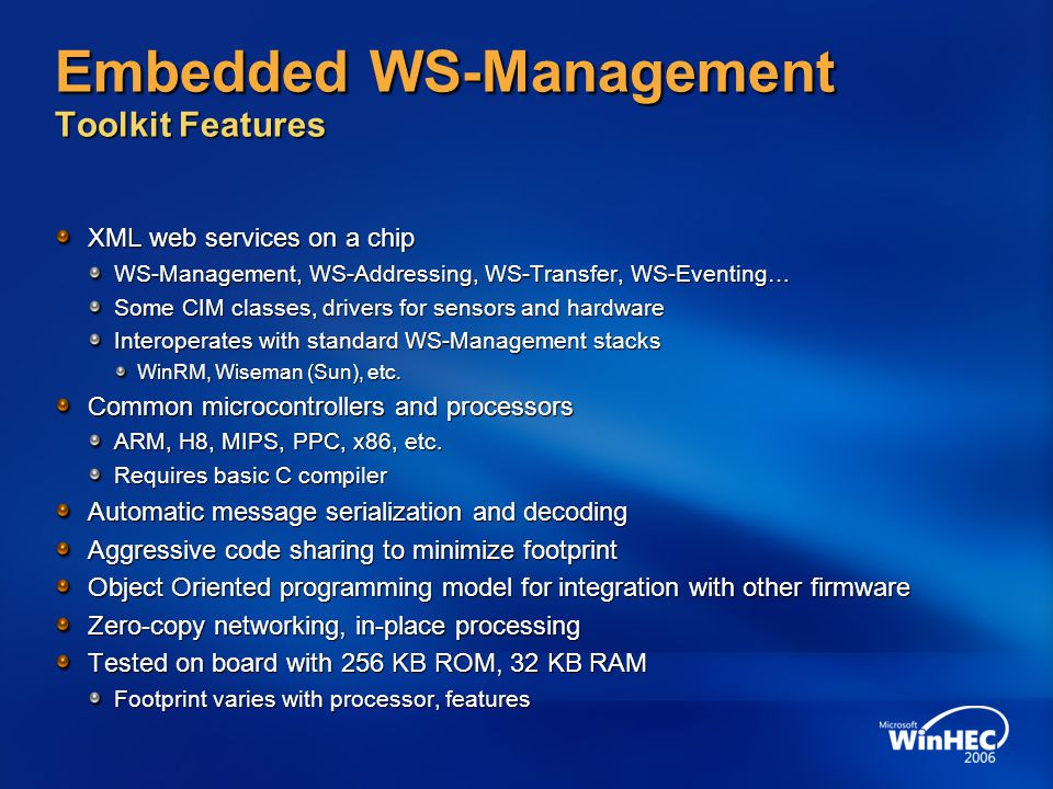 Embedded WS-Management Toolkit Features XML web services on a chip WS-Management, WS-Addressing, WS-Transfer, WS-Eventing… Some CIM classes, drivers for sensors and hardware Interoperates with standard WS-Management stacks WinRM, Wiseman (Sun), etc.